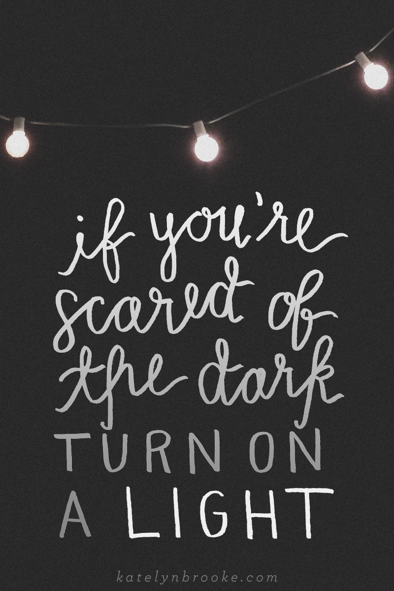 """If you're scared of the dark, turn on a light."" 